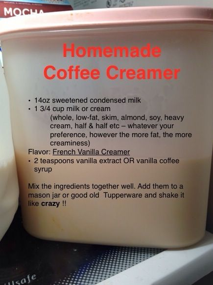 Homemade Coffee Creamer: French Vanilla.   14oz sweetened condensed milk 1 3/4 cup milk or cream  (whole, low-fat, skim, almond, soy, heavy 	cream, half & half etc – whatever your 		preference, however the more fat, the more creaminess) Flavor: French Vanilla Creamer 2 teaspoons vanilla extract OR vanilla coffee syrup  Mix the ingredients together well. Add them to a mason jar or good old  Tupperware and shake it like crazy !!   Simple save Money ! Try-it