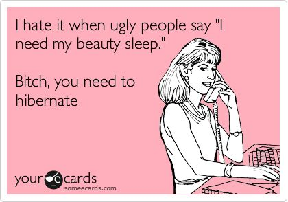 LOL ouch...Funny Family Ecard: I hate it when ugly people say 'I need my beauty sleep.' Bitch, you need to hibernate.