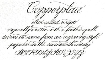 "n the 1700's a metal quill tip replaced the feather quill. The writing style became known as ""Copperplate"" because it was the same style that was used in a new type of printing where the letterforms are engraved into copper plates."