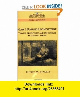 How I Found Livingstone Travels, Adventures and Discoveries in Central Africa (9781596055636) Henry M. Stanley , ISBN-10: 1596055634  , ISBN-13: 978-1596055636 ,  , tutorials , pdf , ebook , torrent , downloads , rapidshare , filesonic , hotfile , megaupload , fileserve