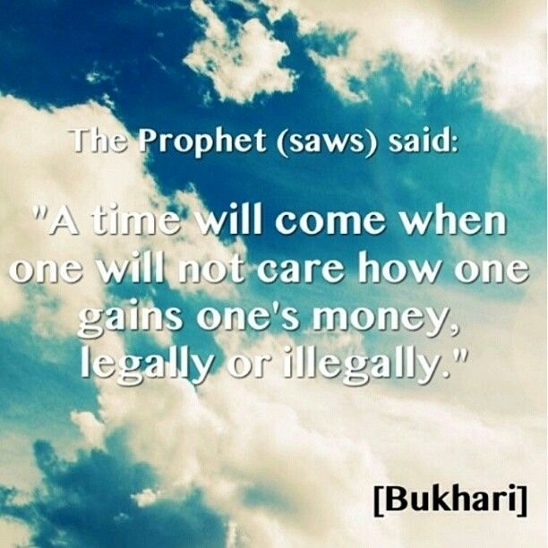"""A time will come when one will not care how one gains one's money legally or illegally"" - Prophet Muhammad SAW..Already a reality.."