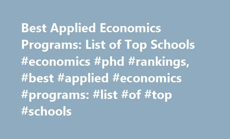 Best Applied Economics Programs: List of Top Schools #economics #phd #rankings, #best #applied #economics #programs: #list #of #top #schools http://charlotte.nef2.com/best-applied-economics-programs-list-of-top-schools-economics-phd-rankings-best-applied-economics-programs-list-of-top-schools/  # Best Applied Economics Programs: List of Top Schools Schools Overview Many colleges and universities offer applied economics programs through their business or agriculture divisions, since these…