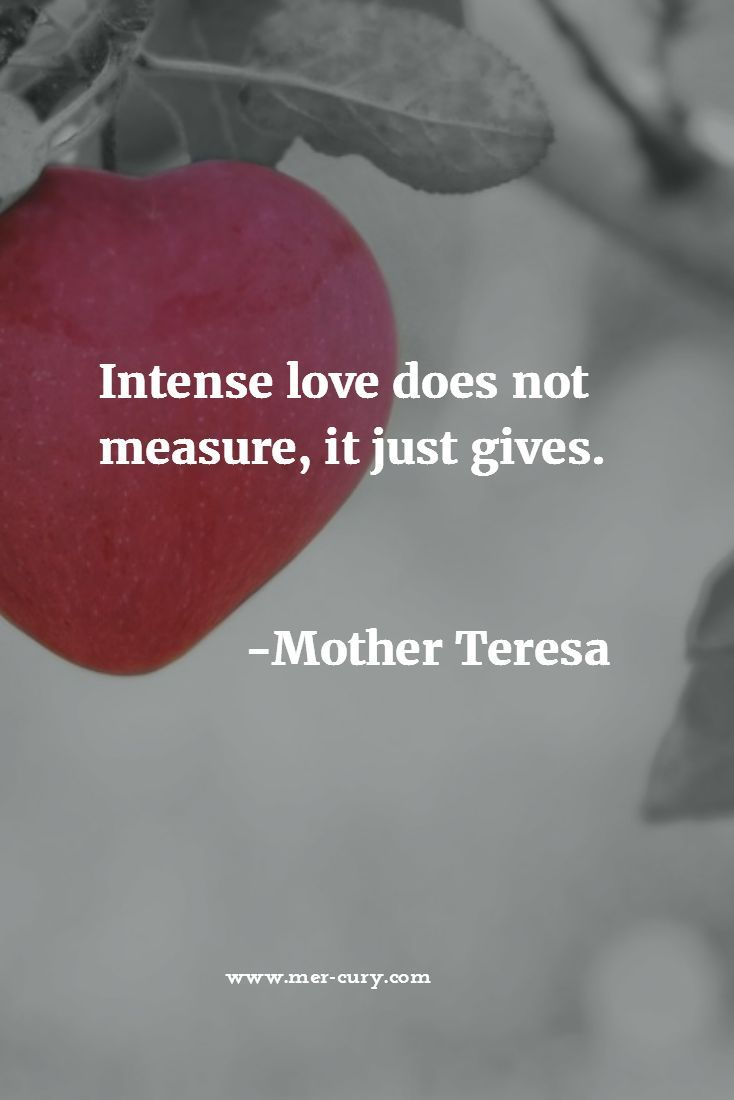Relationship Quotes   In all your relationships where love is present, remember this quote from Mother Teresa. When you love someone intensely, you don't measure what they do or say and adjust your love to them; instead, you act from a place in your heart that wants them to be happy and fulfilled. Moreover, you don't measure what you do or say to them and then base how loving you are off that…