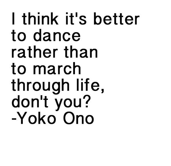 """My fav quote """"I think it's better to dance rather than to march through life, don't you?"""" by Yoko Ono"""