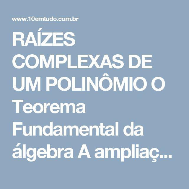 RAÍZES COMPLEXAS DE UM POLINÔMIO  O Teorema Fundamental da álgebra A ampliação do conceito de número, com a construção do conjunto dos números complexos, nos oferece um sistema no qual toda equação polinomial tem uma raiz. A demonstração dessa propriedade não é simples e foge dos propósitos do nosso curso; ela foi feita em 1799 pelo matemático alemão C. F. Gauss.  TEOREMA FUNDAMENTAL DA ÁLGEBRA  Todo polinômio  P(x) = an xn + an-1 xn-1 + ... + a1 x + a0 (n 1, an  0)  com coeficientes…