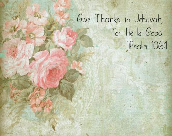 """""""Give Thanks to Jehovah, for He Is Good"""" Psalm 106:1"""
