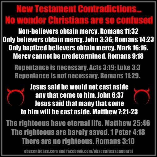 Atheism, Religion, Christianity, God is Imaginary, It's in the Bible, New Testament, Bible Verse, Romans, John, Mark, Luke, Matthew, 1 Peter, Jesus, Contradictions. New Testament Contradictions... No wonder Christians are so confused...Jesus said he would not cast aside any that come to him. Jesus said that many that come to him will be cast aside. The righteous have eternal life. The righteous are barely saved. There are no righteous.