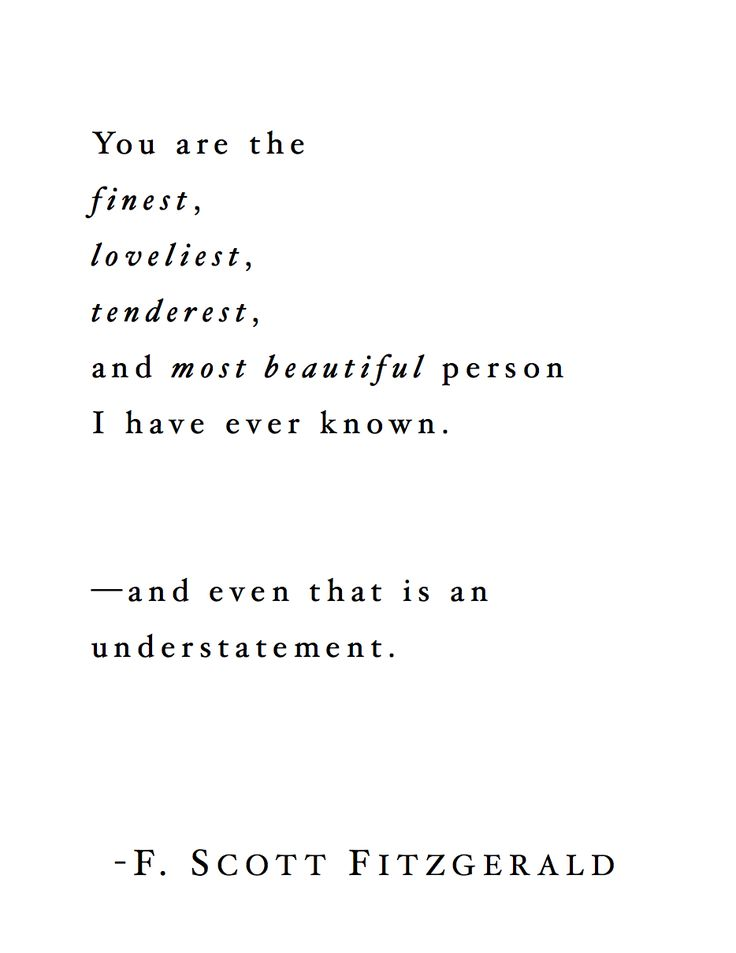 You are the finest, loveliest, tenderest, and most beautiful person I have ever known. And even that is an understatement. -F. Scott Fitzgerald --- http://tipsalud.com -----