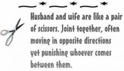 Husband and wife are like a pair of scissors. Joint together, often