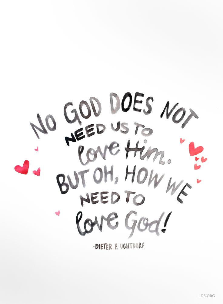 No, God does not need us to love Him. But oh, how we need to love God!  —Dieter F Uchtdorf