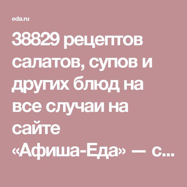 38829 рецептов салатов, супов и других блюд на все случаи на сайте «Афиша-Еда» — страница 1 из 2774