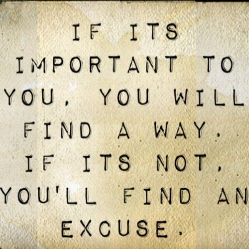 if it's important to you find a way. if not, find an excuse.
