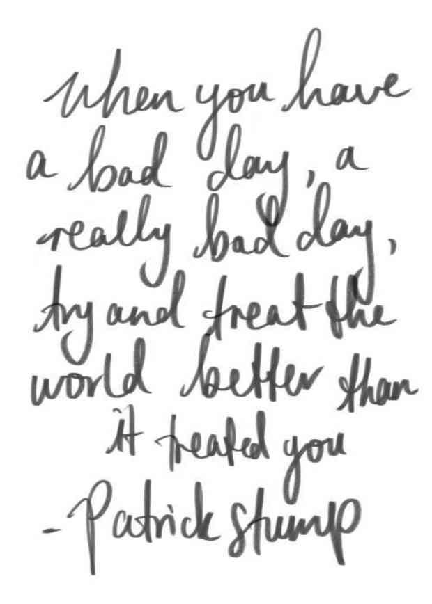 """""""When you have a bad day, a really bad day, try and treat the world better than it treated you."""" — Patrick Stump"""