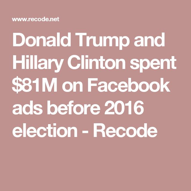 Donald Trump and Hillary Clinton spent $81M on Facebook ads before 2016 election - Recode