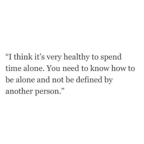 Pienso que es saludable pasar el tiempo por cuenta propio. Necesitas saber como estar solo y no dependiendo de otra persona