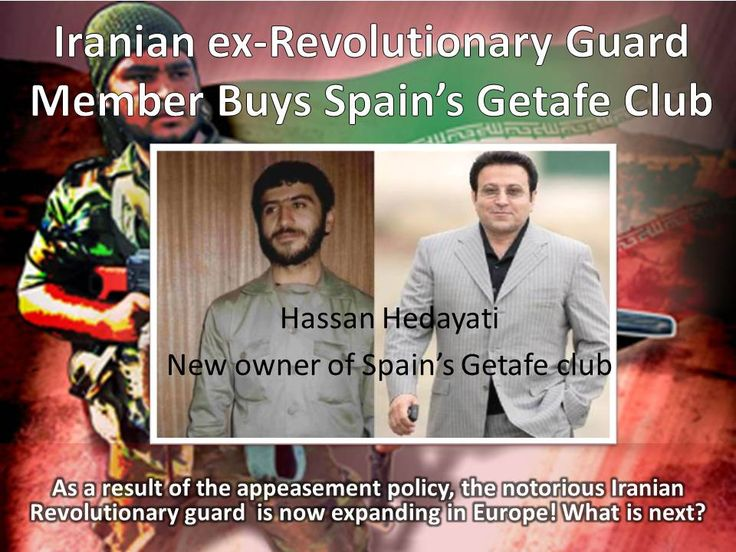 "According to the Iranian news agencies, Hossein Hedayati, an Iranian ex-revolutionary guard has bought 55% of the Spanish football club ""Getafe"". The Iranian Revolutionary guard has taken over Iran's economy. Now, the notorious terrorist organization is  extending arms  to Europe as a result of West's appeasement policy and ignorance for Iran's record of global terrorism. www.radiofarda.com/content/f12-hedayati-and-la-liga/26705038.html"