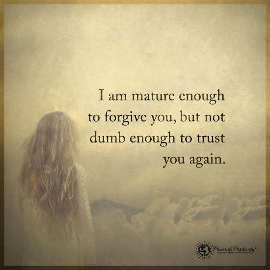 Mature enough to forgive but not dumb enough to trust again.