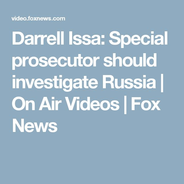 Darrell Issa: Special prosecutor should investigate Russia | On Air Videos | Fox News