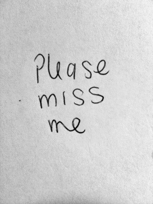 Please miss me.