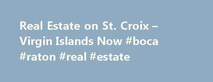 Real Estate on St. Croix – Virgin Islands Now #boca #raton #real #estate http://real-estate.remmont.com/real-estate-on-st-croix-virgin-islands-now-boca-raton-real-estate/  #st croix real estate # Real Estate on St. Croix admin July 31, 2015 St. Croix, the largest of the Virgin Islands, is home to diversification in people, culture, architecture and history. St. Croix s landscape is equally diverse: the topography changes from flat agricultural land to rolling hills; arid areas to lush…
