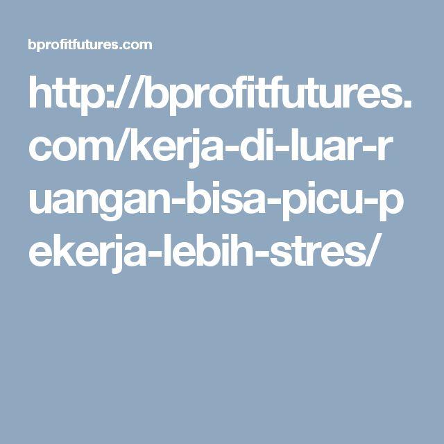http://bprofitfutures.com/kerja-di-luar-ruangan-bisa-picu-pekerja-lebih-stres/