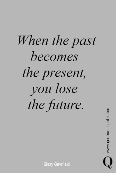 """When the past becomes  the present, you lose  the future"".   #quote"