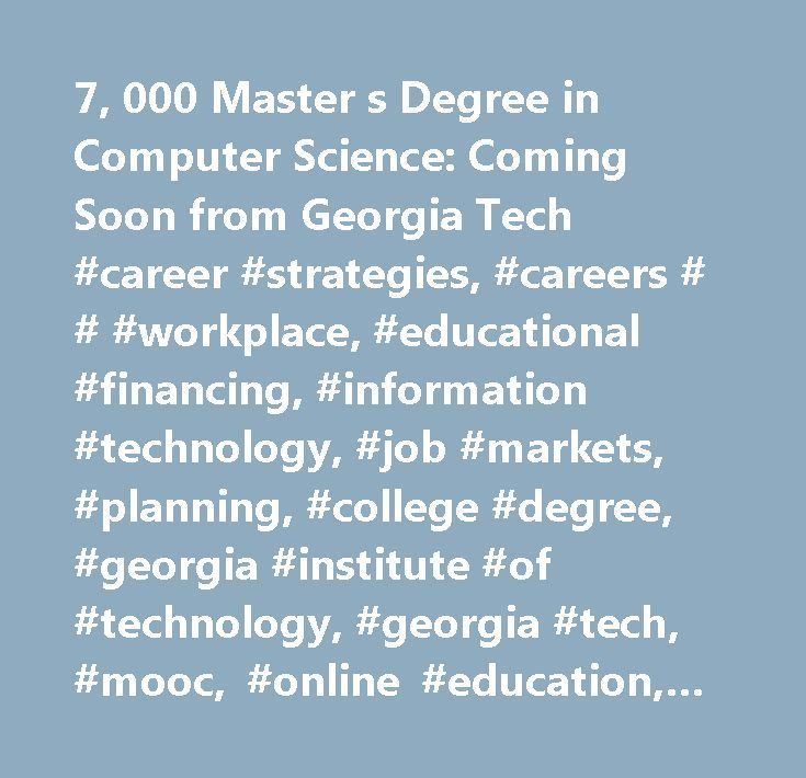 7, 000 Master s Degree in Computer Science: Coming Soon from Georgia Tech #career #strategies, #careers # # #workplace, #educational #financing, #information #technology, #job #markets, #planning, #college #degree, #georgia #institute #of #technology, #georgia #tech, #mooc, #online #education, #texas, #udacity, #university #of #texas…