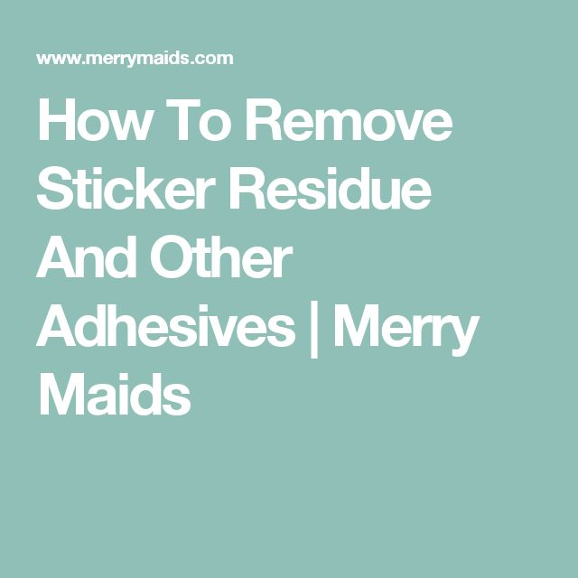 How To Remove Sticker Residue And Other Adhesives | Merry Maids