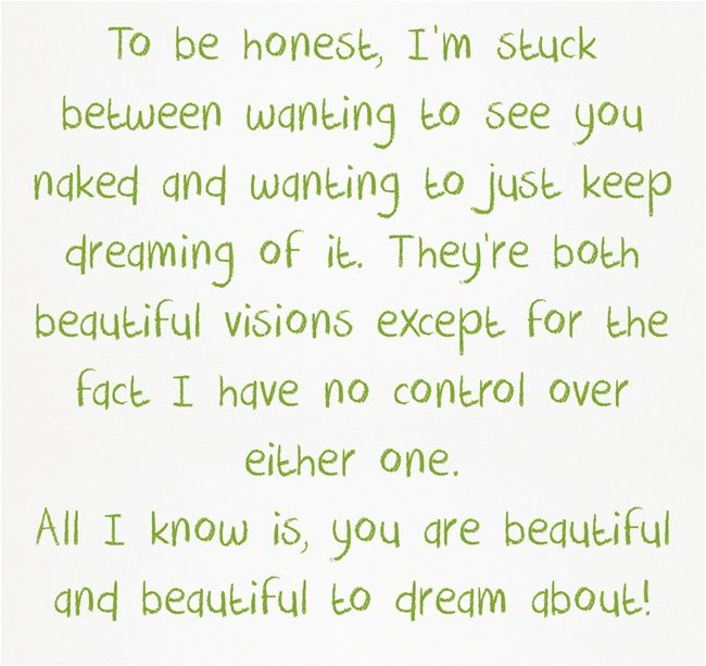 To be honest, I'm stuck between wanting to see you naked and wanting to just keep dreaming of it. They're both beautiful visions except for the fact I have no control over either one. All I know is, you are beautiful and beautiful to dream about!