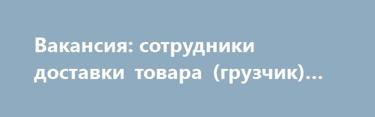 Вакансия: сотрудники доставки товара (грузчик) «Киев UA» http://www.krok.dn.ua/doska26/?adv_id=2493 В связи с расширением компании, нужны сотрудники для доставки негабаритного товара. Ответственные мужчины в возрасте от 23 лет, образование и опыт значения не имеют возможны командировки и обучение за счет компании зарплата еженедельная от 5000 гривен. ТОВ «Доставка на дом» {{AutoHashTags}}