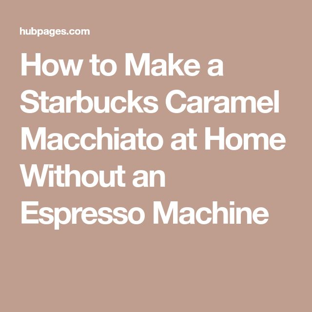 How to Make a Starbucks Caramel Macchiato at Home Without an Espresso Machine