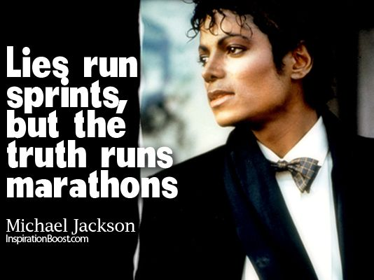 Lies run sprints, but the truth runs marathons. - Michael Jackson   source: inspirationboost.com  - http://sensequotes.com/michael-jackson-quotes-about-truth/
