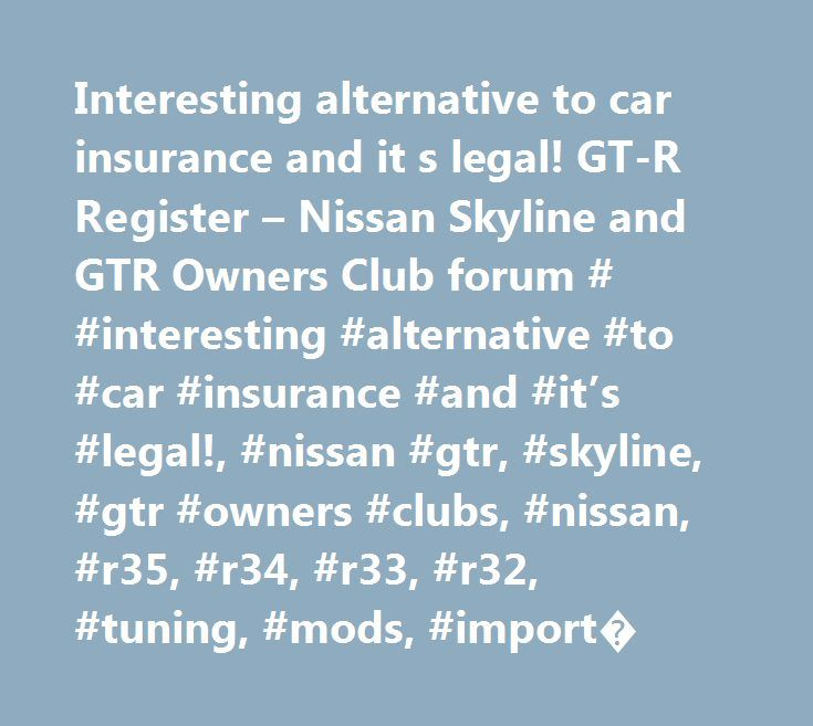 Interesting alternative to car insurance and it s legal! GT-R Register – Nissan Skyline and GTR Owners Club forum # #interesting #alternative #to #car #insurance #and #it's #legal!, #nissan #gtr, #skyline, #gtr #owners #clubs, #nissan, #r35, #r34, #r33, #r32, #tuning, #mods, #import� http://malaysia.remmont.com/interesting-alternative-to-car-insurance-and-it-s-legal-gt-r-register-nissan-skyline-and-gtr-owners-club-forum-interesting-alternative-to-car-insurance-and-its-legal-nissan-gtr-sk/  #…