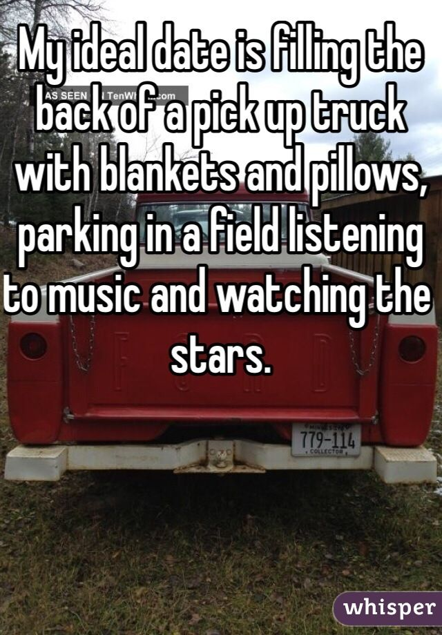 """My ideal date is filling the back of a pick up truck with blankets and pillows, parking in a field listening to music and watching the stars."""