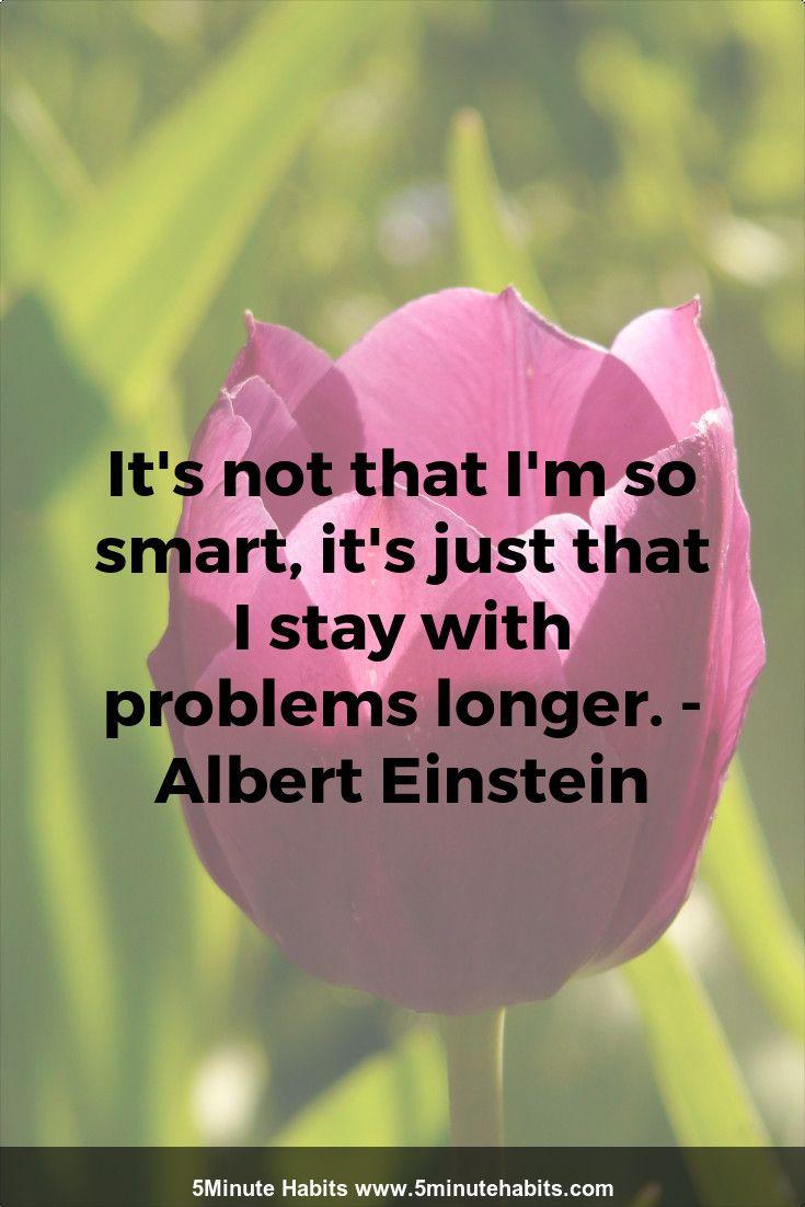 It's not that I'm so smart, it's just that I stay with problems longer. - Albert Einstein 5minutehabits.com