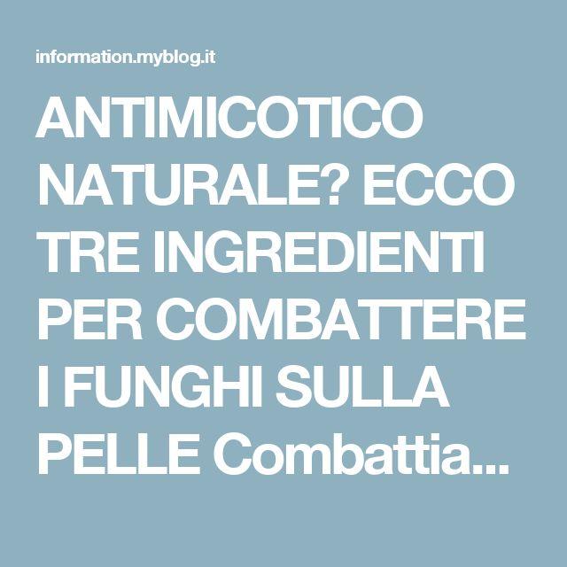ANTIMICOTICO NATURALE? ECCO TRE INGREDIENTI PER COMBATTERE I FUNGHI SULLA PELLE  Combattiamo i funghi della pelle con metodi naturali: eccone tre - news
