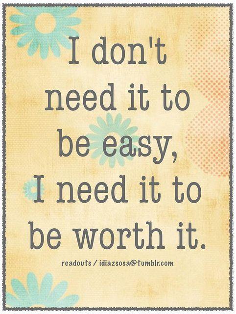 i don't need it to be easy i just need it to be worth it - Google Search