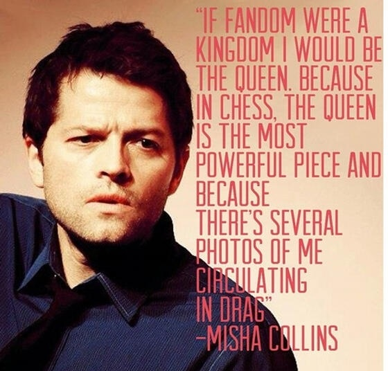 """""""If fandom where a Kingdom I would be the Queen. Because in chess, the Queen is the most powerful piece and because there's several photos of me circulating in drag."""" - Misha Collins ✪ #SPN"""