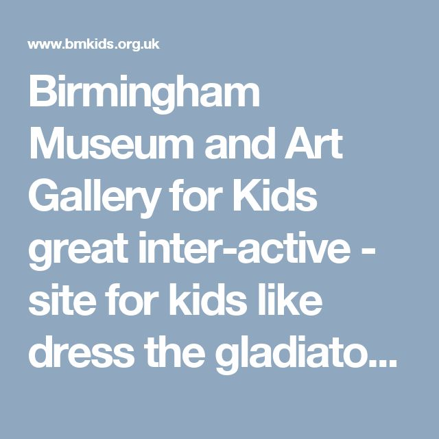 Birmingham Museum and Art Gallery for Kids great inter-active - site for kids like dress the gladiator, etc I had fun playing also
