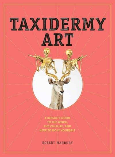 """""""Taxidermy art : a rogue's guide to the work, the culture, and how to do it yourself"""" / by Robert Marbury"""