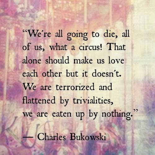 We're all going to die, all of us, what a circus! That alone should make us love each other but it doesn't. We are terrorized and flattened by trivialities, we are eaten up by nothing. Charles Bukowski quote.