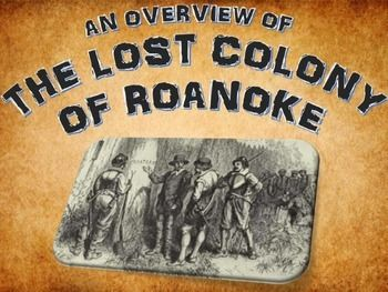 Roanoke the Lost Colony - PowerPoint with Assignments - This is a 32 page/slide resource related to the history and fate of Roanoke the Lost Colony. It contains a 14 slide PowerPoint on the basic history of Roanoke the Lost Colony and 5 different popular theories related to the fate of the colony. As well, the resource contains a link to a history.com website that details a 6th possible theory that the teacher can utilize in the lesson.