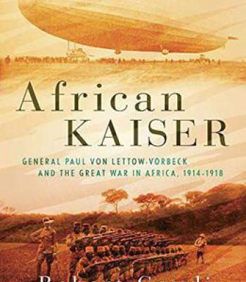 African Kaiser: General Paul Von Lettow-Vorbeck And The Great War In Africa 1914-1918 PDF