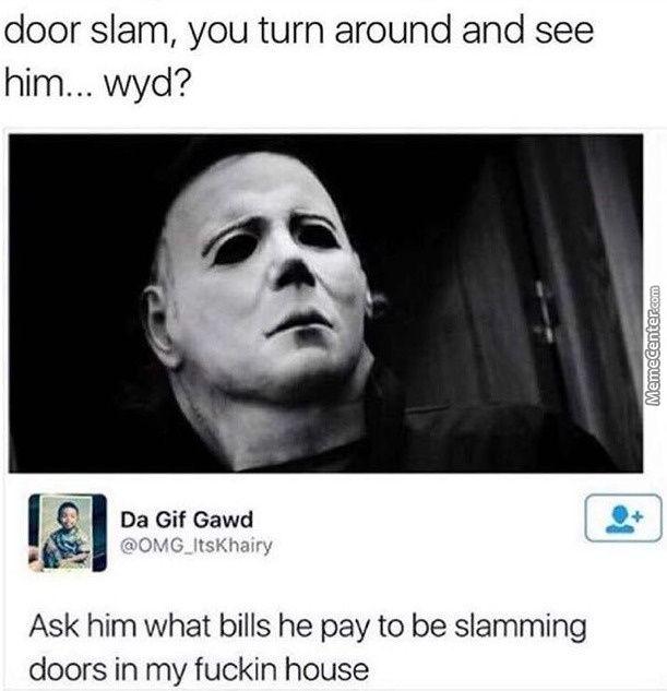 HAHAHAH FUCK THAT SHIT. Michael Myers don't pay no god damn bills