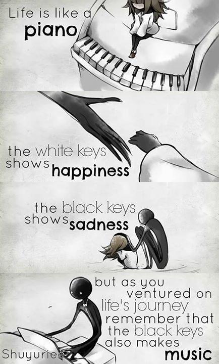 La vida es un piano. Las teclas blancas muestran la felicidad. Las teclas negras muestran tristeza. Pero como te has aventurado en el viaje de la vida recuerda que las teclas negras también hacen música.