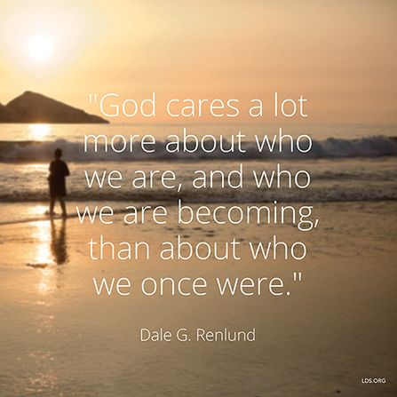 """God cares a lot more about who we are, and who we are becoming, than about who we once were."" —Elder Dale G. Renlund"