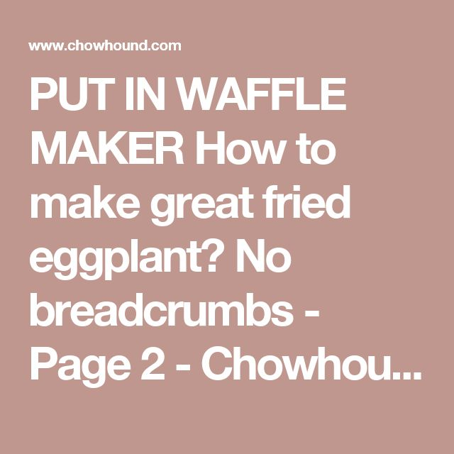 PUT IN WAFFLE MAKER How to make great fried eggplant? No breadcrumbs  - Page 2 - Chowhound