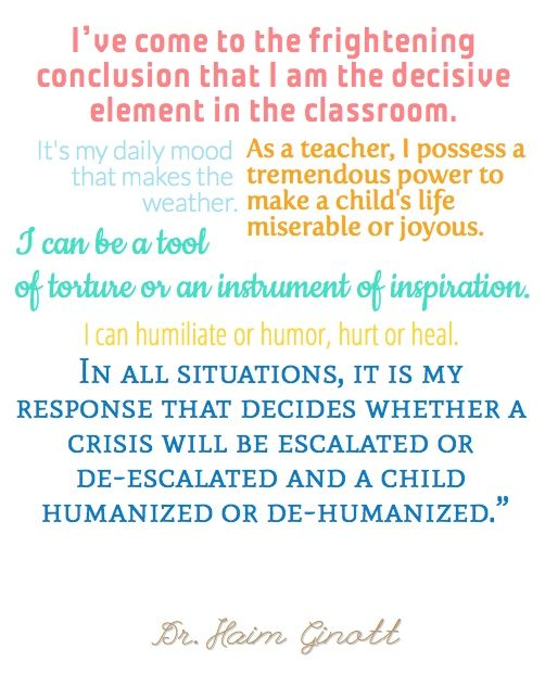 """""""I've come to the frightening conclusion that I am the decisive element in the classroom. It's my daily mood that makes the weather. As a teacher, I possess a tremendous power to make a child's life miserable or joyous. I can be a tool of torture or an instrument of inspiration. I can humiliate or humor, hurt or heal. In all situations, it is my response that decides whether a crisis will be escalated or de-escalated and a child humanized or de-humanized."""" -Dr. Haim Ginott"""