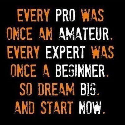 Every pro was once an amateur. Every expert was once a beginner. So dream big. And start now.
