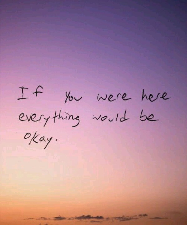 If you were here, everything would be okay